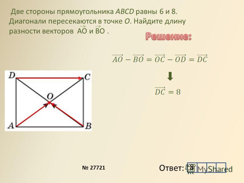 Две стороны прямоугольника ABCD равны 6 и 8. Диагонали пересекаются в точке O. Найдите длину разности векторов АО и ВО. Ответ: 27721 8