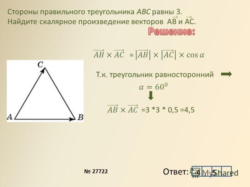 Стороны правильного треугольника ABC равны 3. Найдите скалярное произведение векторов АВ и АС. Ответ: = Т.к. треугольник равносторонний =3 *3 * 0,5 =4,5 4, 5 27722