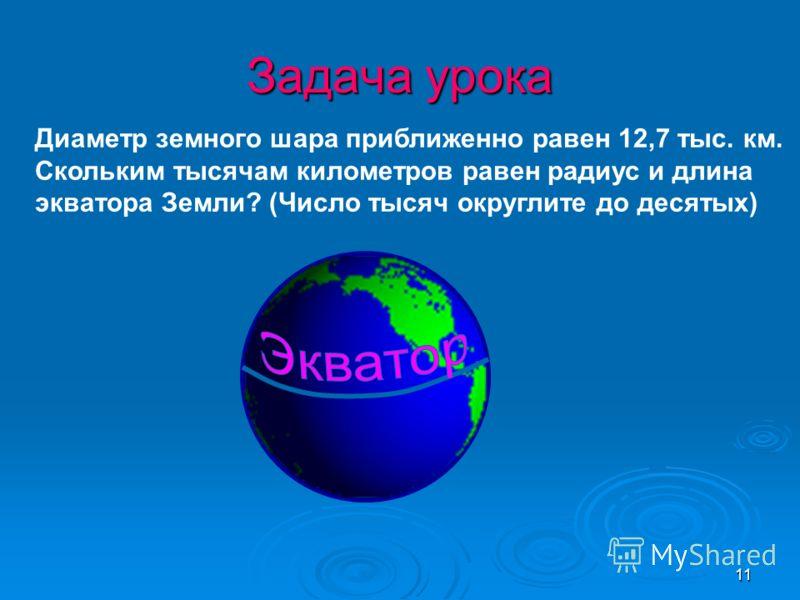11 Диаметр земного шара приближенно равен 12,7 тыс. км. Скольким тысячам километров равен радиус и длина экватора Земли? (Число тысяч округлите до десятых) Задача урока