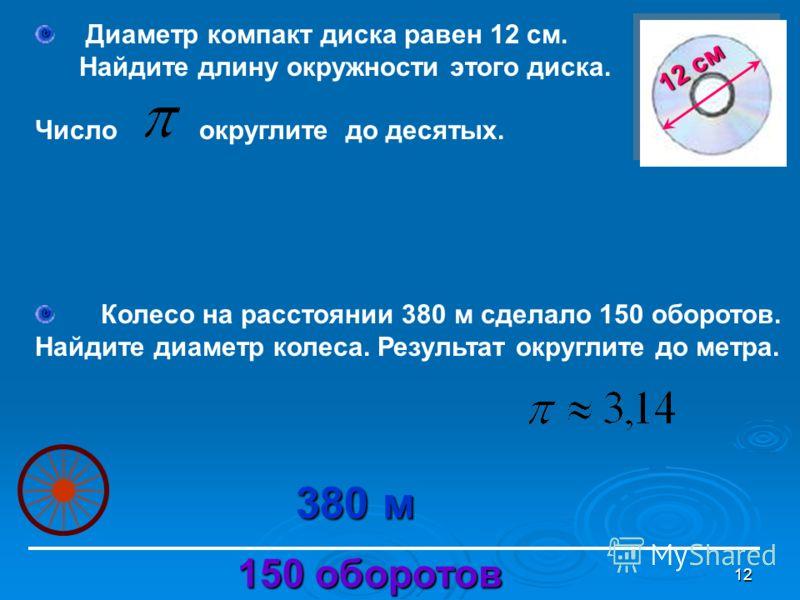12 Диаметр компакт диска равен 12 см. Найдите длину окружности этого диска. Число округлите до десятых. 12 см Колесо на расстоянии 380 м сделало 150 оборотов. Найдите диаметр колеса. Результат округлите до метра. 380 м 150 оборотов