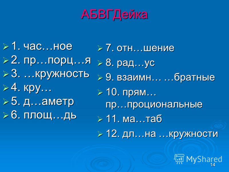 14 АБВГДейка 1. час…ное 1. час…ное 2. пр…порц…я 2. пр…порц…я 3. …кружность 3. …кружность 4. кру… 4. кру… 5. д…аметр 5. д…аметр 6. площ…дь 6. площ…дь 7. отн…шение 7. отн…шение 8. рад…ус 8. рад…ус 9. взаимн… …братные 9. взаимн… …братные 10. прям… пр…пр