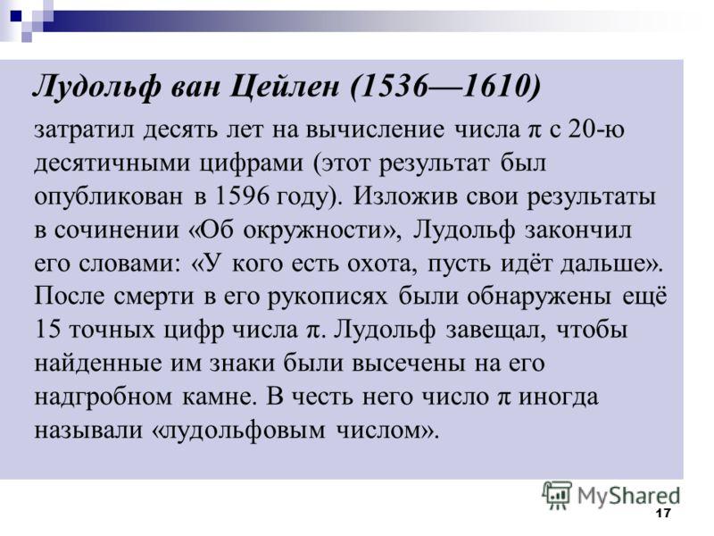 17 Лудольф ван Цейлен (15361610) затратил десять лет на вычисление числа π с 20-ю десятичными цифрами (этот результат был опубликован в 1596 году). Изложив свои результаты в сочинении «Об окружности», Лудольф закончил его словами: «У кого есть охота,