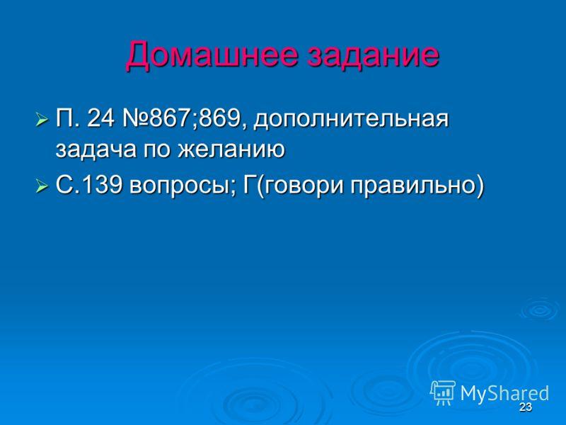 23 Домашнее задание П. 24 867;869, дополнительная задача по желанию П. 24 867;869, дополнительная задача по желанию С.139 вопросы; Г(говори правильно) С.139 вопросы; Г(говори правильно)