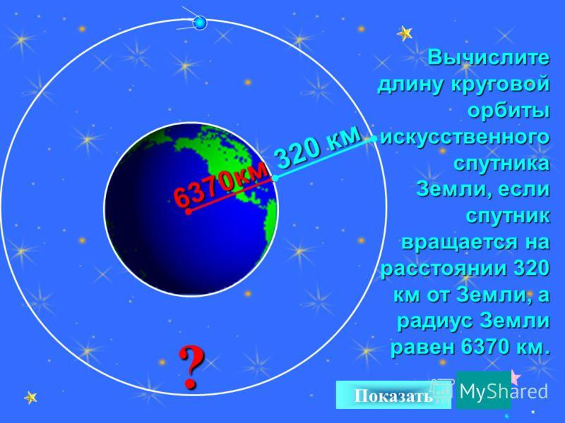 25 Вычислите длину круговой орбиты искусственного спутника Земли, если спутник вращается на расстоянии 320 км от Земли, а радиус Земли равен 6370 км. ? Показать 6370км 320 км