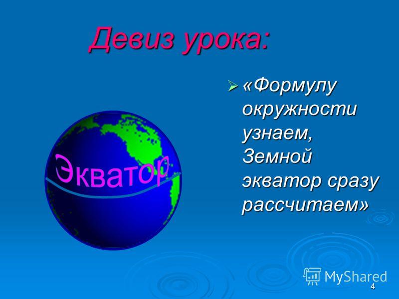 4 Девиз урока: «Формулу окружности узнаем, Земной экватор сразу рассчитаем» «Формулу окружности узнаем, Земной экватор сразу рассчитаем»
