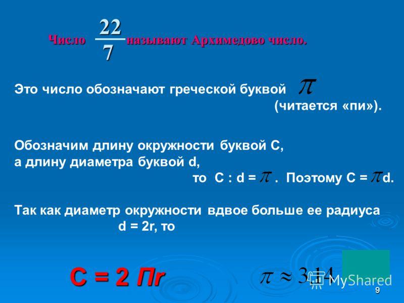 9 Это число обозначают греческой буквой (читается «пи»). Обозначим длину окружности буквой С, а длину диаметра буквой d, то С : d =. Поэтому С = d. Так как диаметр окружности вдвое больше ее радиуса d = 2r, то C = 2 Пr Число называют Архимедово число