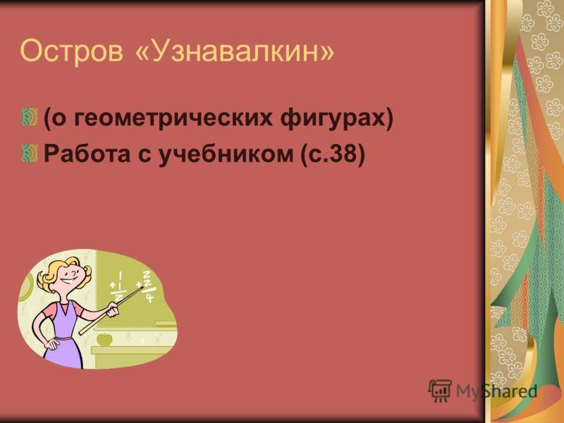 Остров «Узнавалкин» (о геометрических фигурах) Работа с учебником (с.38)