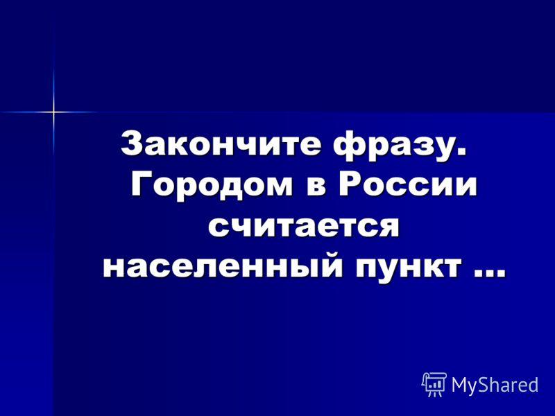 Закончите фразу. Городом в России считается населенный пункт …