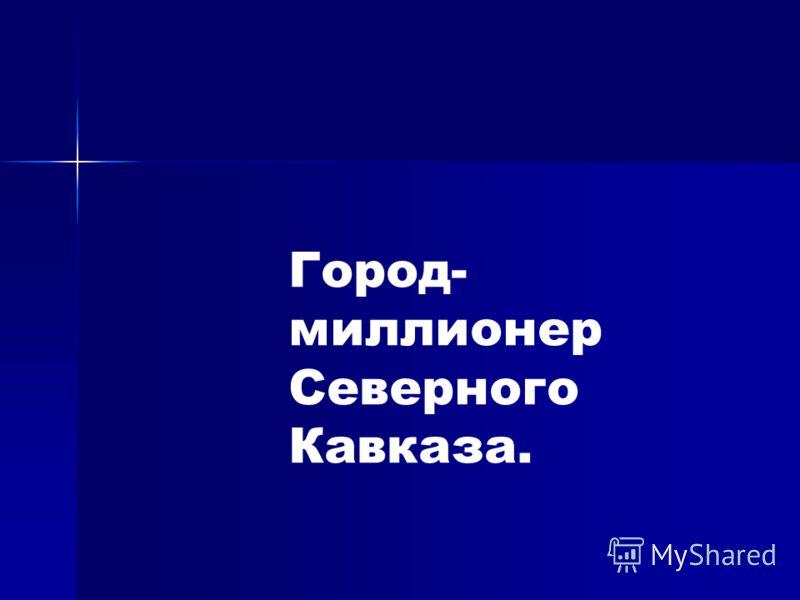 Город- миллионер Северного Кавказа.
