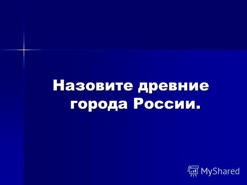 Назовите древние города России.
