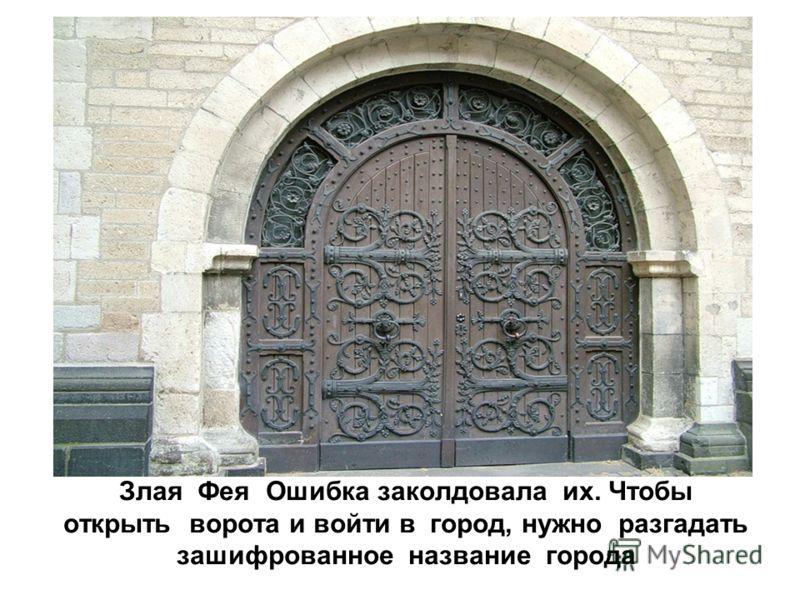 Злая Фея Ошибка заколдовала их. Чтобы открыть ворота и войти в город, нужно разгадать зашифрованное название города