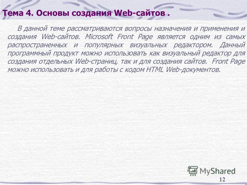 12 Тема 4. Основы создания Web-сайтов. В данной теме рассматриваются вопросы назначения и применения и создания Web-сайтов. Microsoft Front Page является одним из самых распространенных и популярных визуальных редактором. Данный программный продукт м