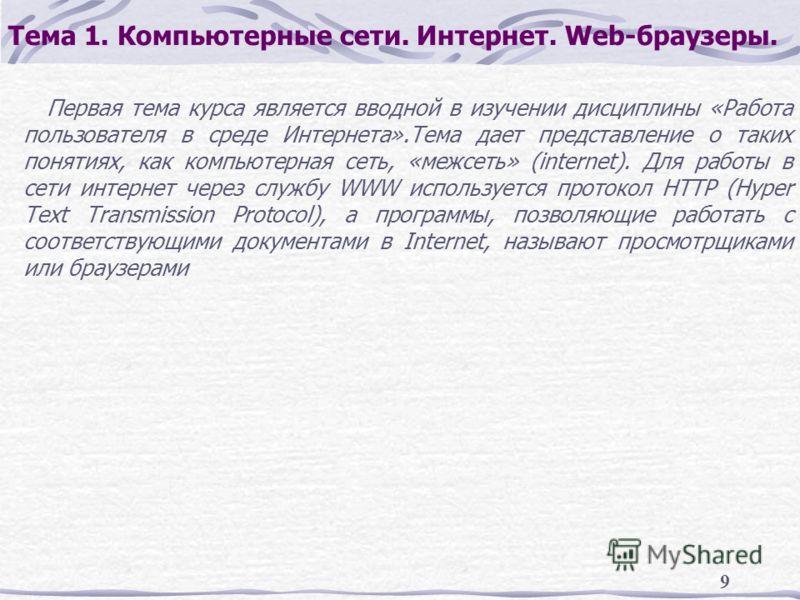 9 Тема 1. Компьютерные сети. Интернет. Web-браузеры. Первая тема курса является вводной в изучении дисциплины «Работа пользователя в среде Интернета».Тема дает представление о таких понятиях, как компьютерная сеть, «межсеть» (internet). Для работы в