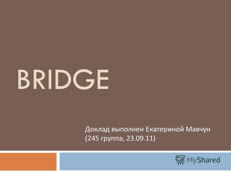 BRIDGE Доклад выполнен Екатериной Мавчун (245 группа, 23.09.11)