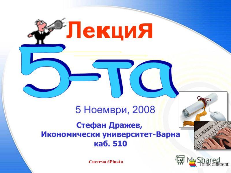 Система 6Plus4u1 Л е к ц и я 5 Ноември, 2008 Стефан Дражев, Икономически университет-Варна каб. 510
