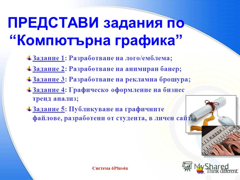 Система 6Plus4u23 ПРЕДСТАВИ задания по Компютърна графика Задание 1: Разработване на лого/емблема; Задание 2: Разработване на анимиран банер; Задание 3: Разработване на рекламна брошура; Задание 4: Графическо оформление на бизнес тренд анализ; Задани