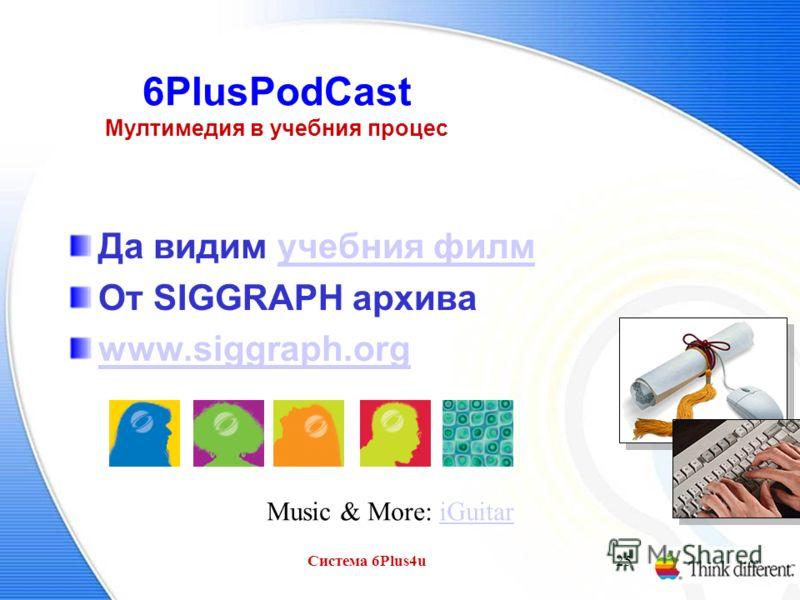 Система 6Plus4u25 6PlusPodCast Мултимедия в учебния процес Да видим учебния филмучебния филм От SIGGRAPH архива www.siggraph.org Music & More: iGuitariGuitar