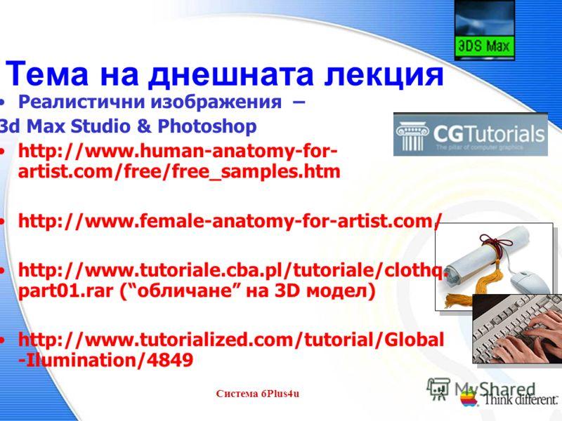 Система 6Plus4u3 Тема на днешната лекция Реалистични изображения – 3d Max Studio & Photoshop http://www.human-anatomy-for- artist.com/free/free_samples.htm http://www.female-anatomy-for-artist.com/ http://www.tutoriale.cba.pl/tutoriale/clothq. part01