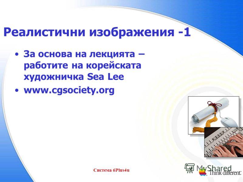 Система 6Plus4u5 Реалистични изображения -1 За основа на лекцията – работите на корейската художничка Sea Lee www.cgsociety.org
