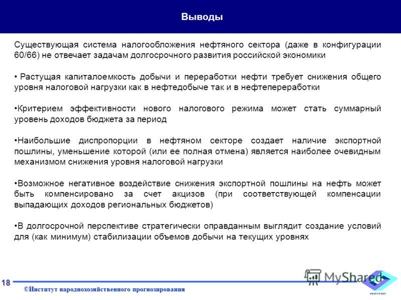 ©Институт народнохозяйственного прогнозирования 18 Выводы Существующая система налогообложения нефтяного сектора (даже в конфигурации 60/66) не отвечает задачам долгосрочного развития российской экономики Растущая капиталоемкость добычи и переработки