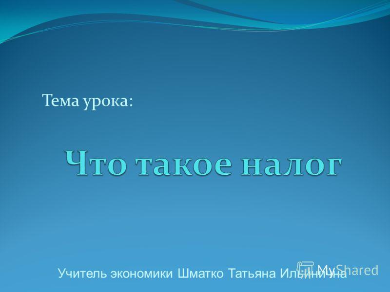 Тема урока: Учитель экономики Шматко Татьяна Ильинична