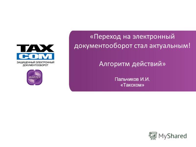 www.taxcom.ru «Переход на электронный документооборот стал актуальным! Алгоритм действий» Пальчиков И.И. «Такском»