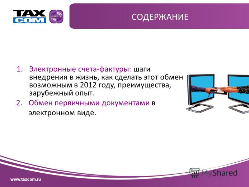 www.taxcom.ru СОДЕРЖАНИЕ 1.Электронные счета-фактуры: шаги внедрения в жизнь, как сделать этот обмен возможным в 2012 году, преимущества, зарубежный опыт. 2.Обмен первичными документами в электронном виде.