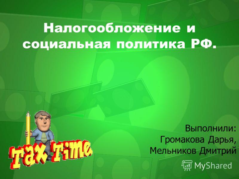 Налогообложение и социальная политика РФ. Выполнили: Громакова Дарья, Мельников Дмитрий