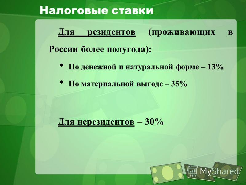 Налоговые ставки Для резидентов (проживающих в России более полугода): По денежной и натуральной форме – 13% По материальной выгоде – 35% Для нерезидентов – 30%
