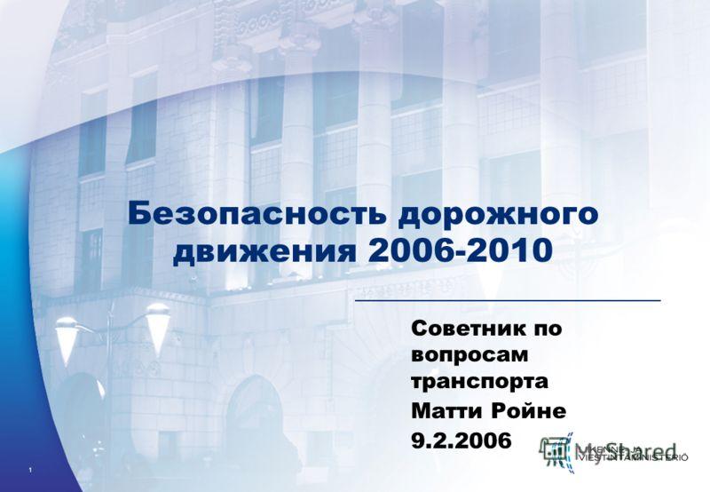 1 Безопасность дорожного движения 2006-2010 Советник по вопросам транспорта Матти Ройне 9.2.2006