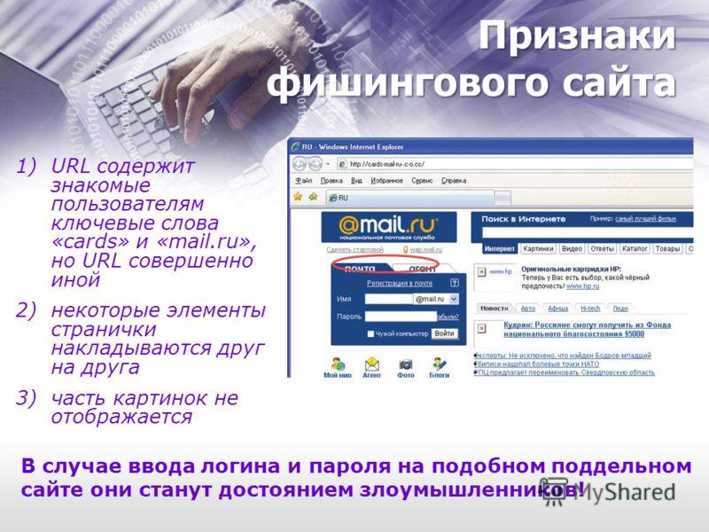 Признаки фишингового сайта 1)URL содержит знакомые пользователям ключевые слова «cards» и «mail.ru», но URL совершенно иной 2)некоторые элементы странички накладываются друг на друга 3)часть картинок не отображается В случае ввода логина и пароля на