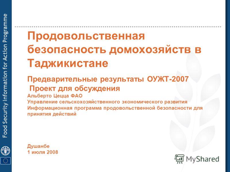 Food Security Information for Action Programme Продовольственная безопасность домохозяйств в Таджикистане Предварительные результаты ОУЖТ-2007 Проект для обсуждения Альберто Цецца ФАО Управление сельскохозяйственного экономического развития Информаци