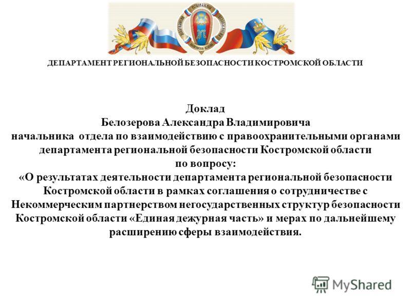 Доклад Белозерова Александра Владимировича начальника отдела по взаимодействию с правоохранительными органами департамента региональной безопасности Костромской области по вопросу: «О результатах деятельности департамента региональной безопасности Ко