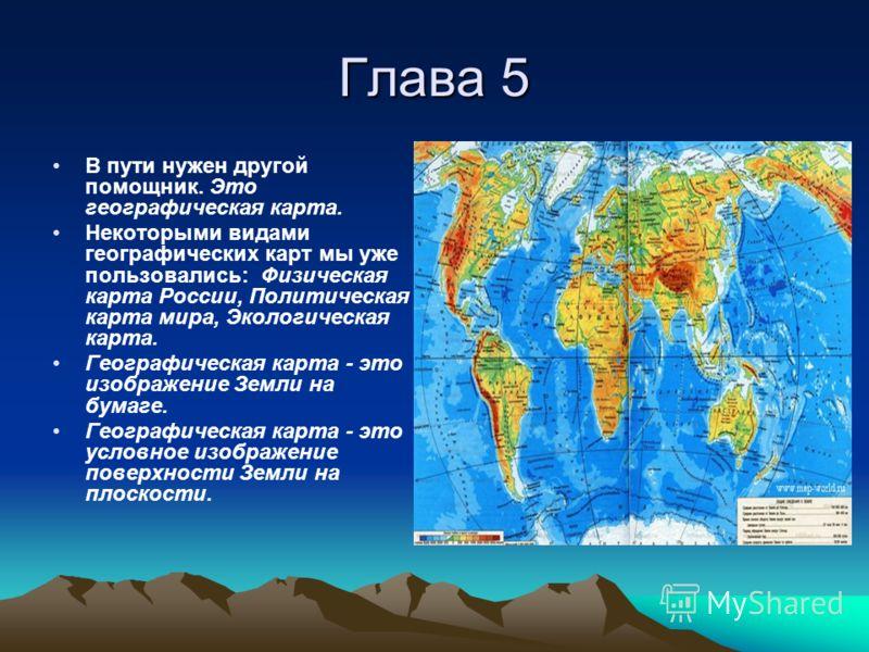 Глава 5 В пути нужен другой помощник. Это географическая карта. Некоторыми видами географических карт мы уже пользовались: Физическая карта России, Политическая карта мира, Экологическая карта. Географическая карта - это изображение Земли на бумаге.