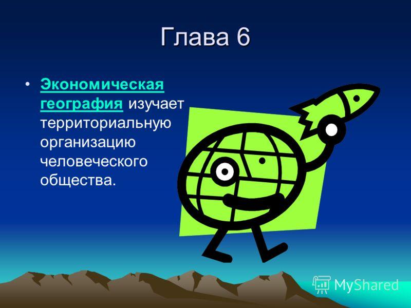 Глава 6 Экономическая география изучает территориальную организацию человеческого общества.Экономическая география