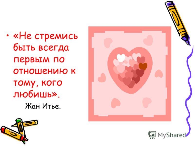 «Не стремись быть всегда первым по отношению к тому, кого любишь». Жан Итье.