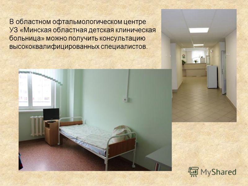 В областном офтальмологическом центре УЗ «Минская областная детская клиническая больница» можно получить консультацию высококвалифицированных специалистов.
