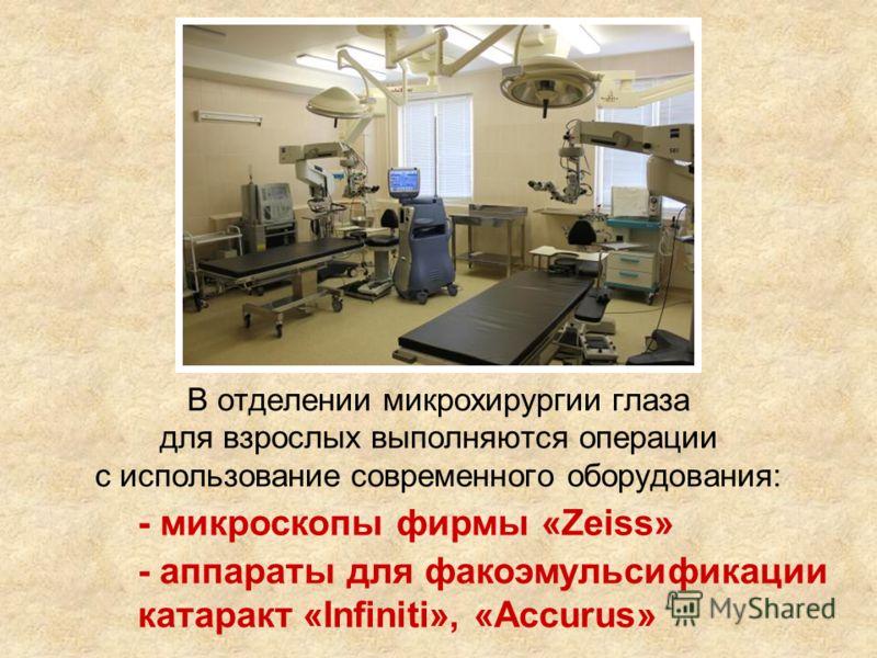 В отделении микрохирургии глаза для взрослых выполняются операции с использование современного оборудования: - аппараты для факоэмульсификации катаракт «Infiniti», «Accurus» - микроскопы фирмы «Zeiss»