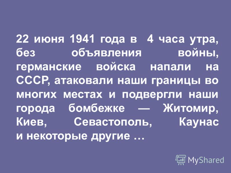 22 июня 1941 года в 4 часа утра, без объявления войны, германские войска напали на СССР, атаковали наши границы во многих местах и подвергли наши города бомбежке Житомир, Киев, Севастополь, Каунас и некоторые другие …
