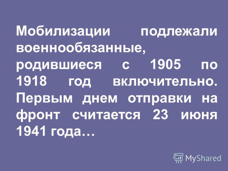 Мобилизации подлежали военнообязанные, родившиеся с 1905 по 1918 год включительно. Первым днем отправки на фронт считается 23 июня 1941 года…