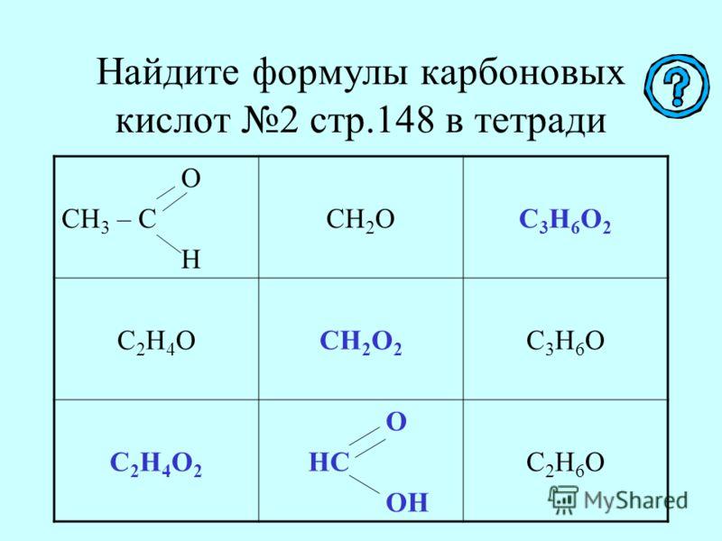 Найдите формулы карбоновых кислот 2 стр.148 в тетради О СН 3 – С Н СН 2 ОС3Н6О2С3Н6О2 С2Н4ОС2Н4ОСН 2 О 2 С3Н6ОС3Н6О С2Н4О2С2Н4О2 О НС ОН С2Н6ОС2Н6О