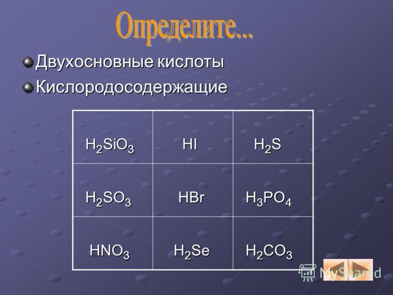 Двухосновные кислоты Кислородосодержащие H 2 SiO 3 H 2 SiO 3 HI HI H 2 S H 2 S H 2 SO 3 H 2 SO 3 HBr HBr H 3 PO 4 H 3 PO 4 HNO 3 HNO 3 H 2 Se H 2 Se H 2 CO 3 H 2 CO 3