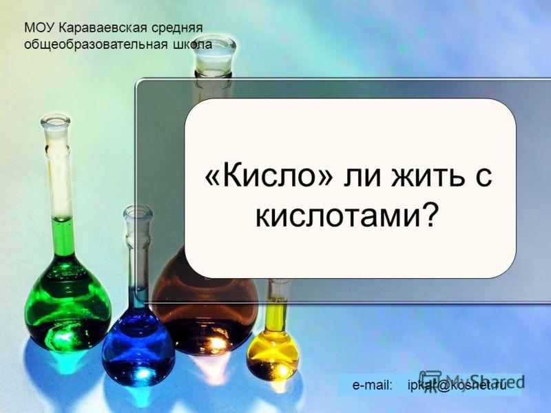 «Кисло» ли жить с кислотами? МОУ Караваевская средняя общеобразовательная школа e-mail: ipkar@kosnet.ru