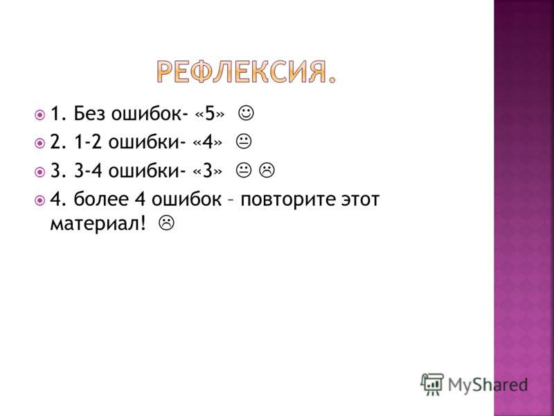 1. Без ошибок- «5» 2. 1-2 ошибки- «4» 3. 3-4 ошибки- «3» 4. более 4 ошибок – повторите этот материал!
