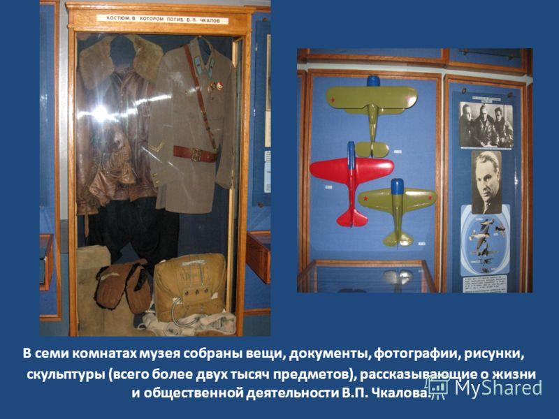 В семи комнатах музея собраны вещи, документы, фотографии, рисунки, скульптуры (всего более двух тысяч предметов), рассказывающие о жизни и общественной деятельности В.П. Чкалова.