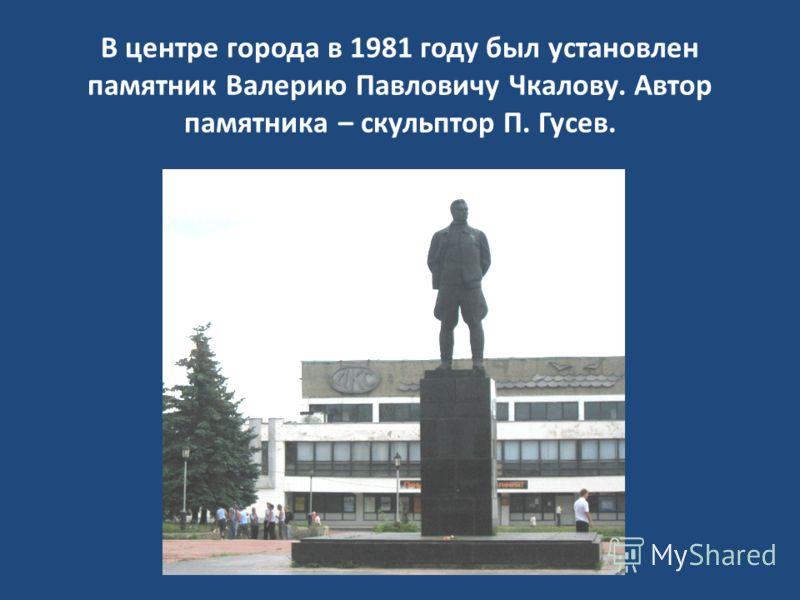 В центре города в 1981 году был установлен памятник Валерию Павловичу Чкалову. Автор памятника – скульптор П. Гусев.