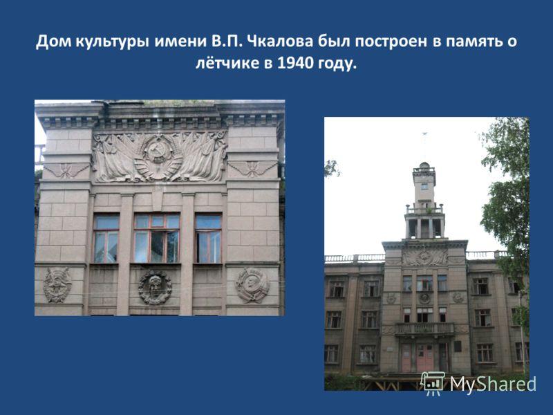 Дом культуры имени В.П. Чкалова был построен в память о лётчике в 1940 году.