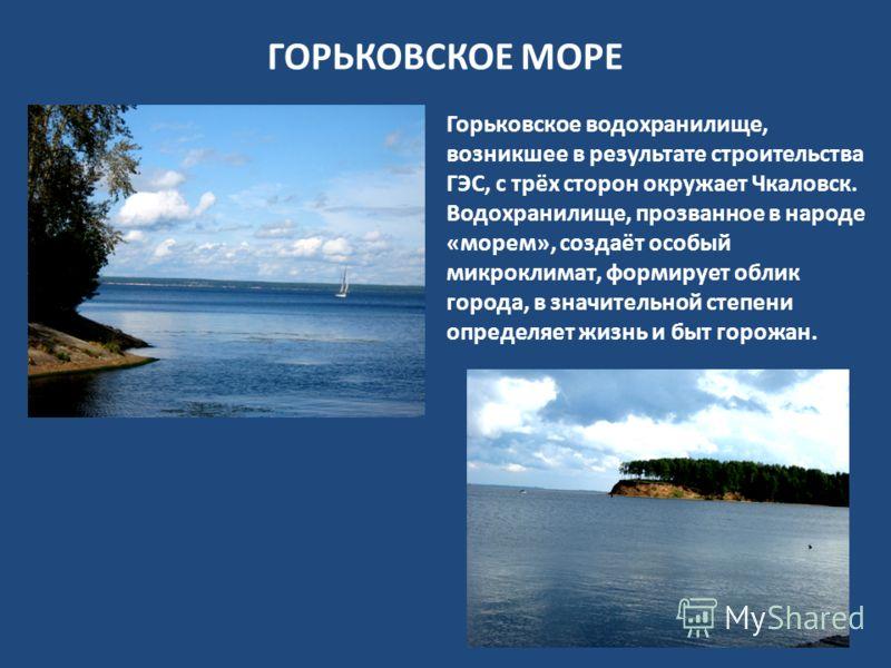 ГОРЬКОВСКОЕ МОРЕ Горьковское водохранилище, возникшее в результате строительства ГЭС, с трёх сторон окружает Чкаловск. Водохранилище, прозванное в народе «морем», создаёт особый микроклимат, формирует облик города, в значительной степени определяет ж