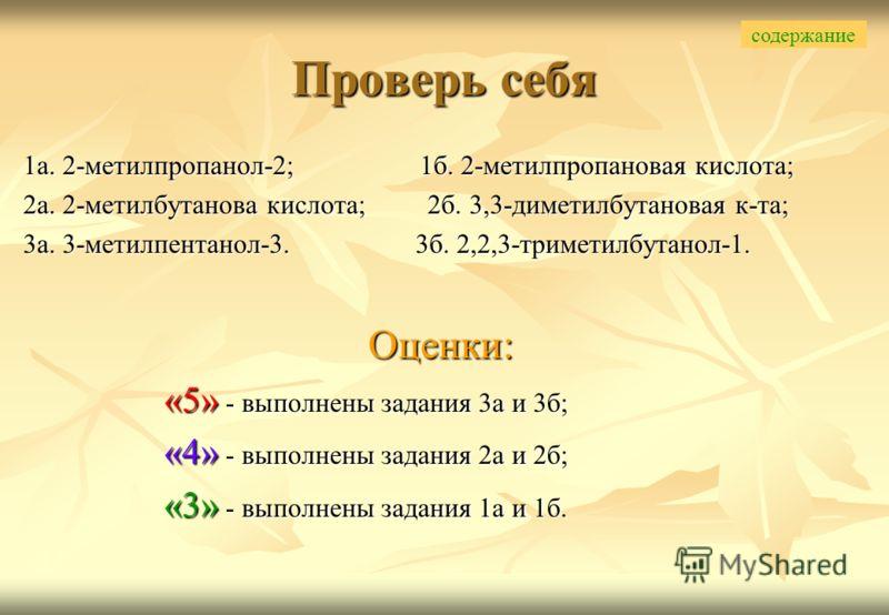 1а. 2-метилпропанол-2; 1б. 2-метилпропановая кислота; 2а. 2-метилбутанова кислота; 2б. 3,3-диметилбутановая к-та; 3а. 3-метилпентанол-3. 3б. 2,2,3-триметилбутанол-1. Оценки: «5» - выполнены задания 3а и 3б; «4» - выполнены задания 2а и 2б; «3» - выпо