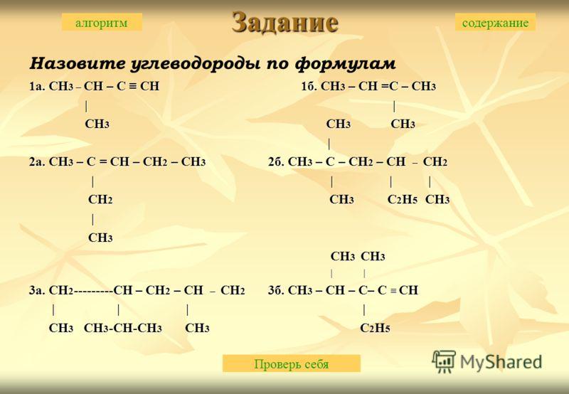 Задание Назовите углеводороды по формулам 1а. CH 3 – CH – C CH 1б. CH 3 – CH =С – CH 3 | | | | CH 3 CH 3 CH 3 CH 3 CH 3 CH 3 | | 2а. CH 3 – C = CH – CH 2 – CH 3 2б. CH 3 – C – CH 2 – CH – CH 2 | | | | | | | | CH 2 CH 3 C 2 H 5 CH 3 CH 2 CH 3 C 2 H 5